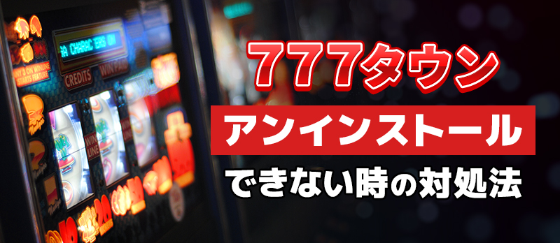 777タウンがアンインストールできない時の対処法
